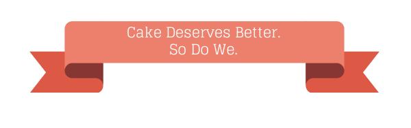 Cake Deserves Better.So Do We.